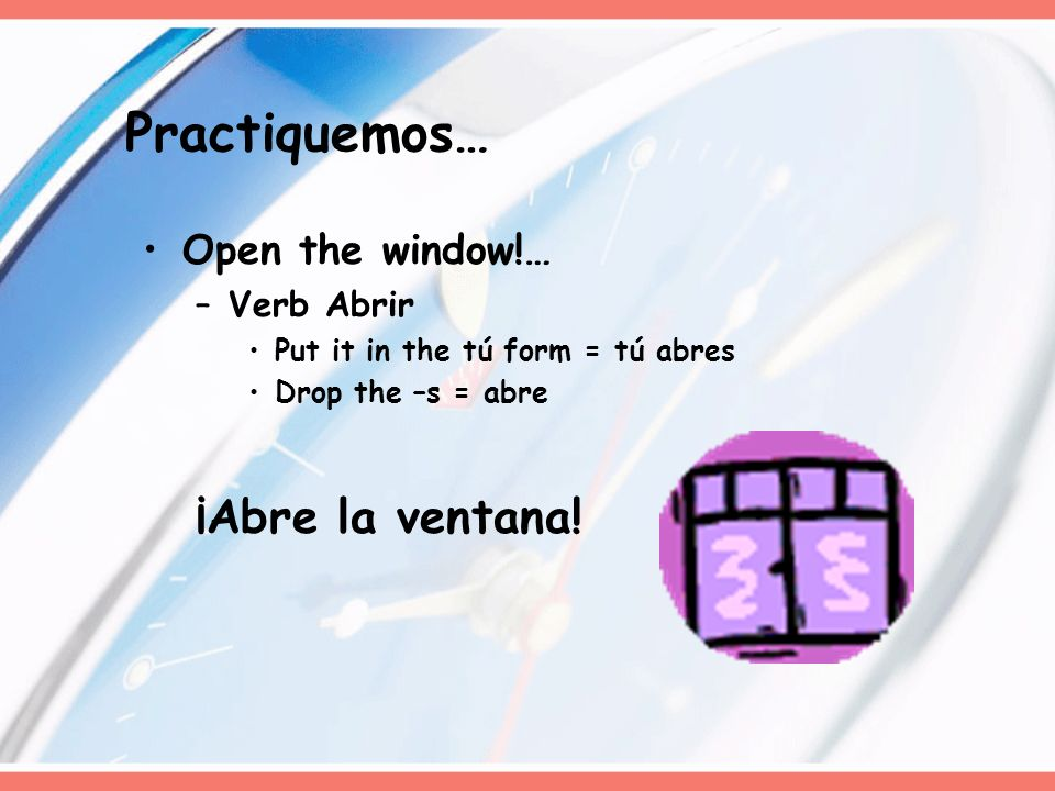 Practiquemos… ¡Abre la ventana! Open the window!… Verb Abrir