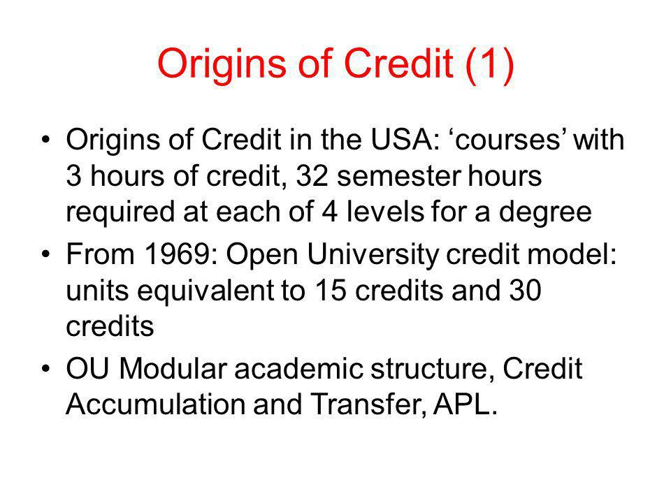 Origins of Credit (1) Origins of Credit in the USA: 'courses' with 3 hours of credit, 32 semester hours required at each of 4 levels for a degree.