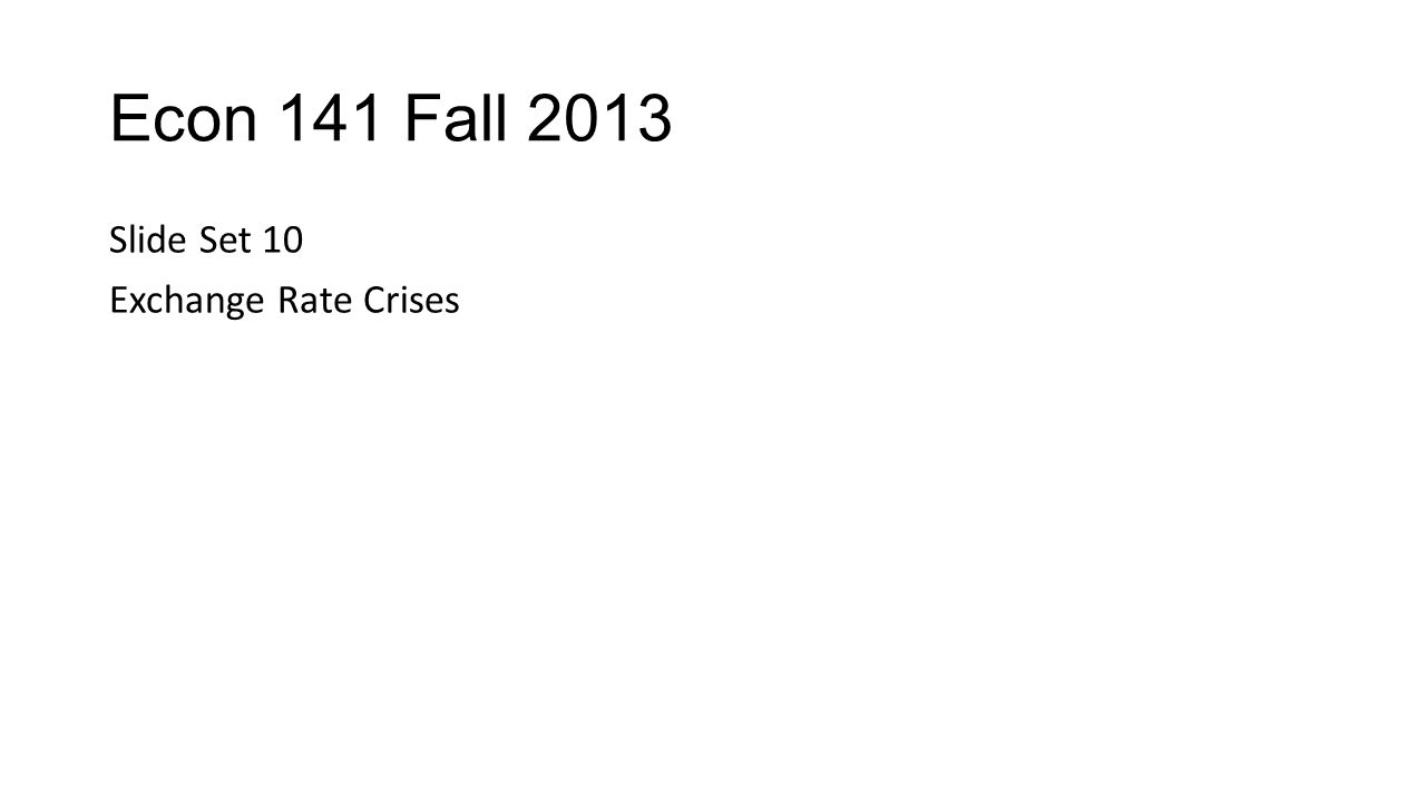 Econ 141 Fall 2013 Slide Set 10 Exchange Rate Crises
