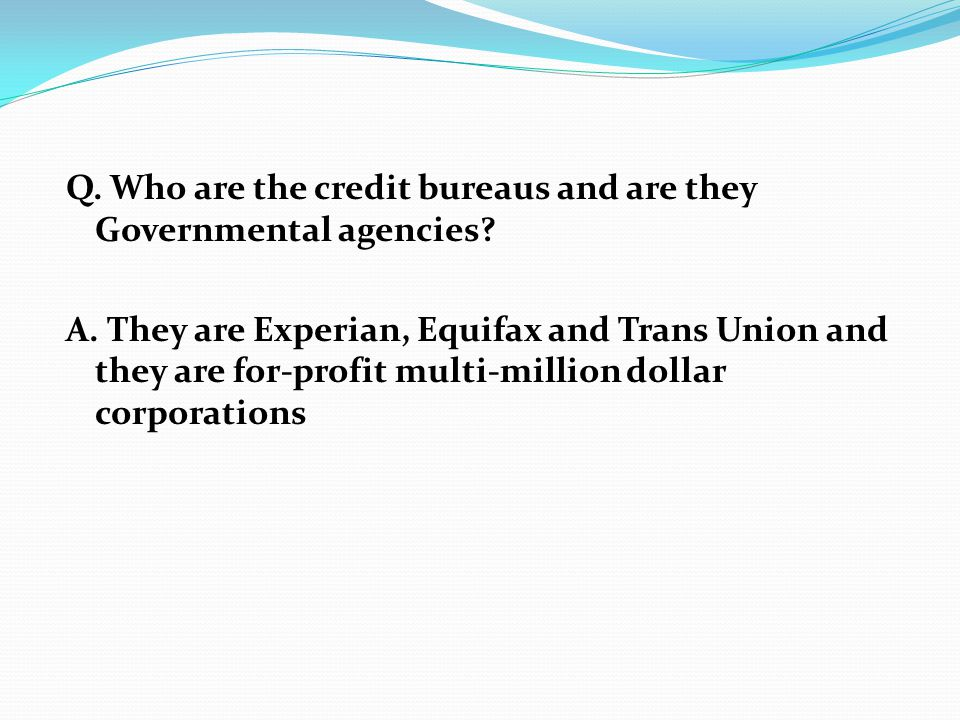 Q. Who are the credit bureaus and are they Governmental agencies