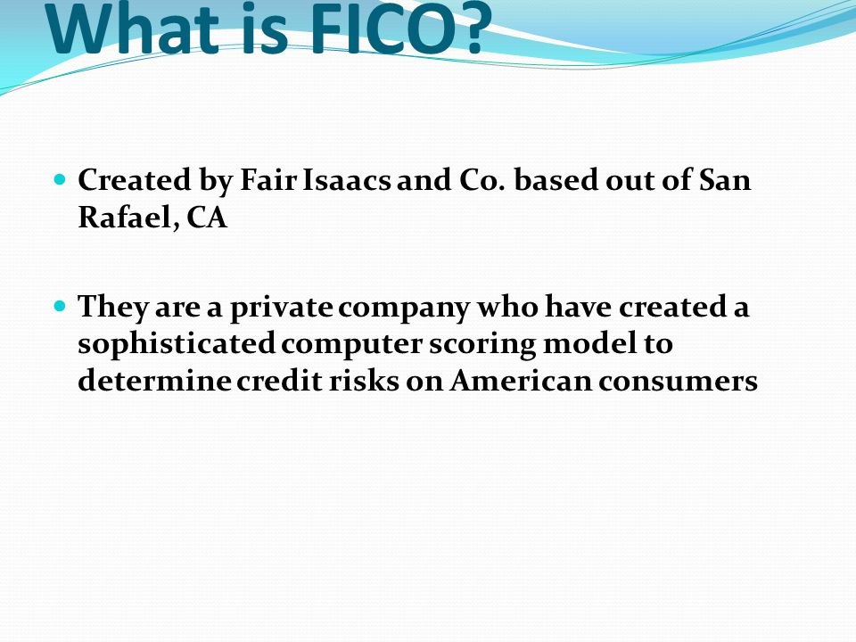 What is FICO Created by Fair Isaacs and Co. based out of San Rafael, CA.