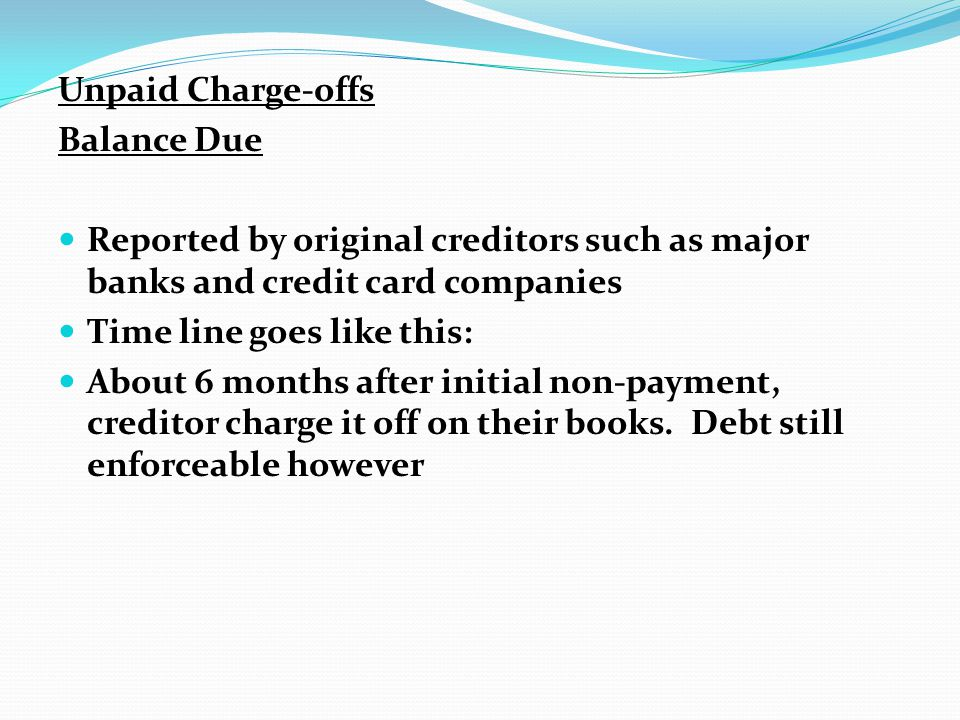 Unpaid Charge-offs Balance Due. Reported by original creditors such as major banks and credit card companies.