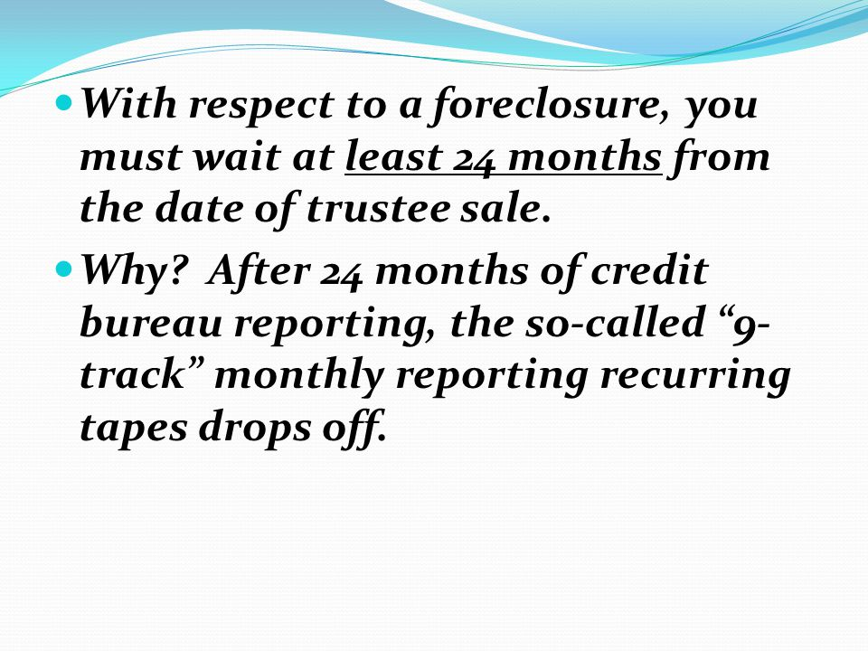 With respect to a foreclosure, you must wait at least 24 months from the date of trustee sale.