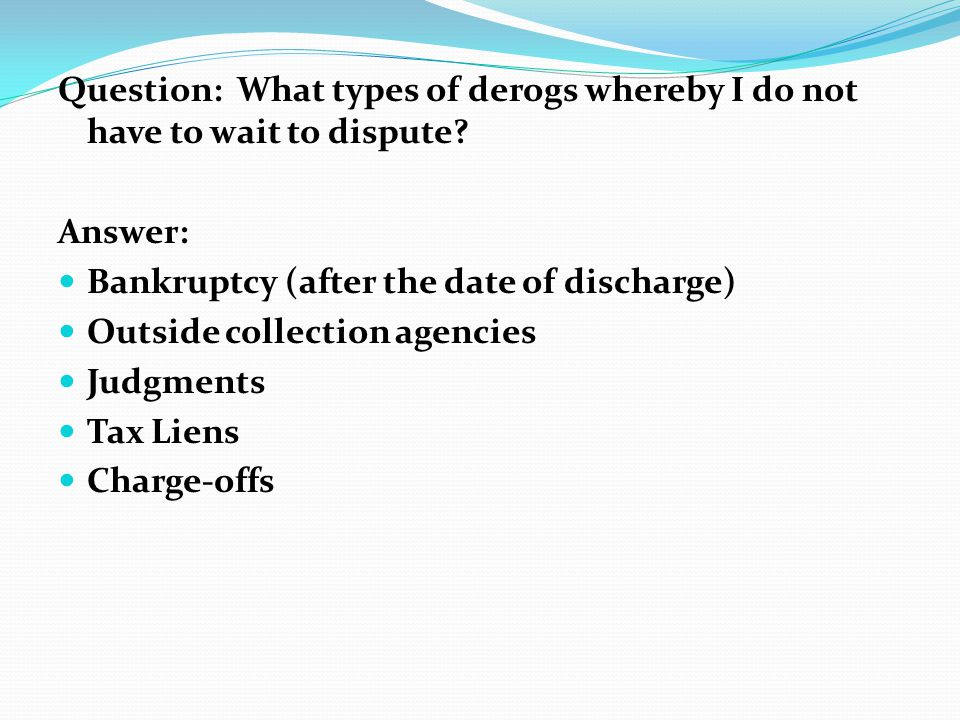 Question: What types of derogs whereby I do not have to wait to dispute