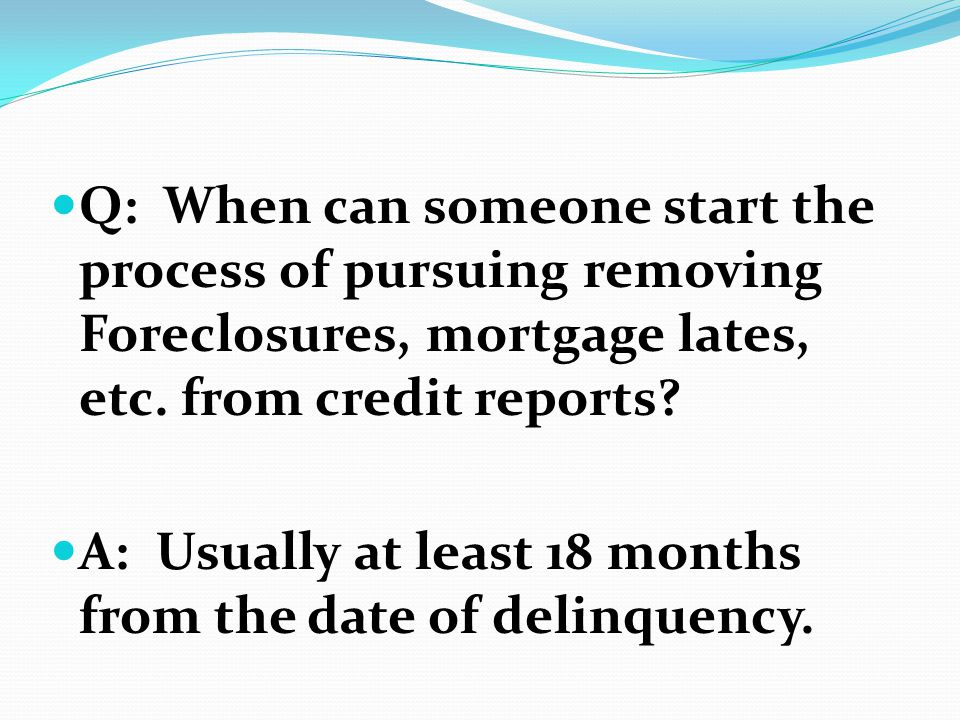 Q: When can someone start the process of pursuing removing Foreclosures, mortgage lates, etc. from credit reports