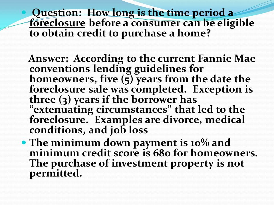 Question: How long is the time period a foreclosure before a consumer can be eligible to obtain credit to purchase a home