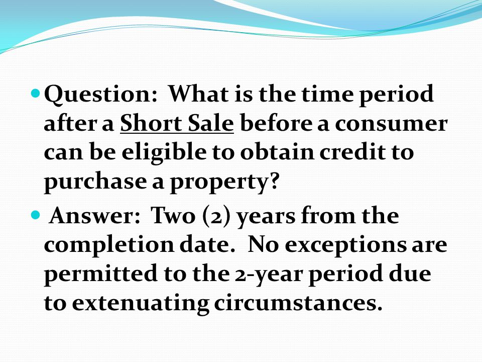 Question: What is the time period after a Short Sale before a consumer can be eligible to obtain credit to purchase a property