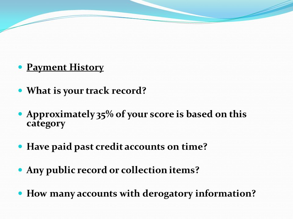 Payment History What is your track record Approximately 35% of your score is based on this category.