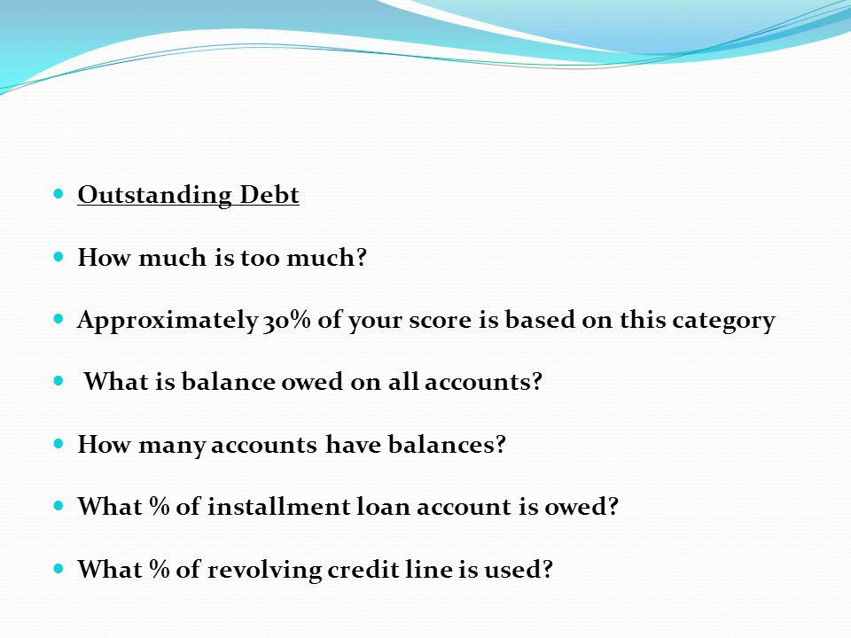 Outstanding Debt How much is too much Approximately 30% of your score is based on this category.