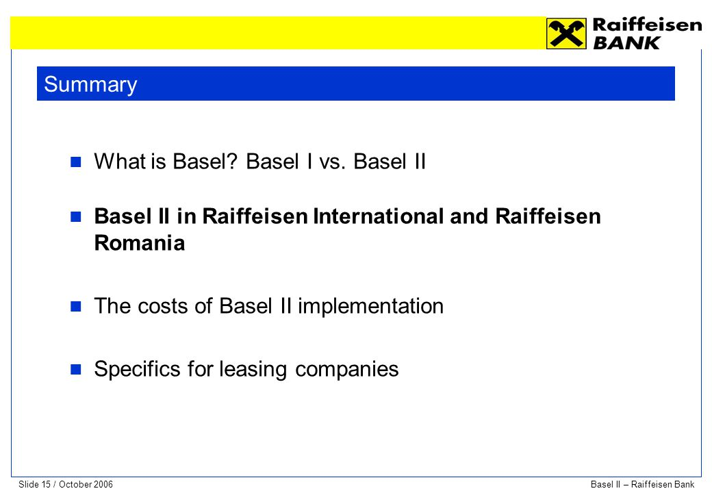 Summary What is Basel Basel I vs. Basel II. Basel II in Raiffeisen International and Raiffeisen Romania.