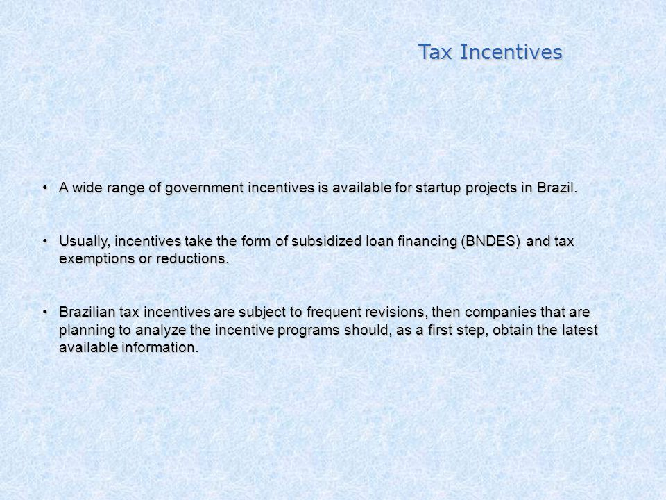 Tax Incentives A wide range of government incentives is available for startup projects in Brazil.