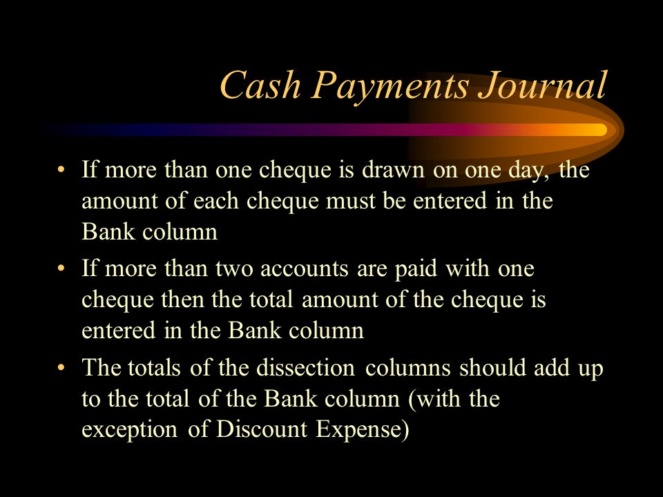 Cash Payments Journal If more than one cheque is drawn on one day, the amount of each cheque must be entered in the Bank column.