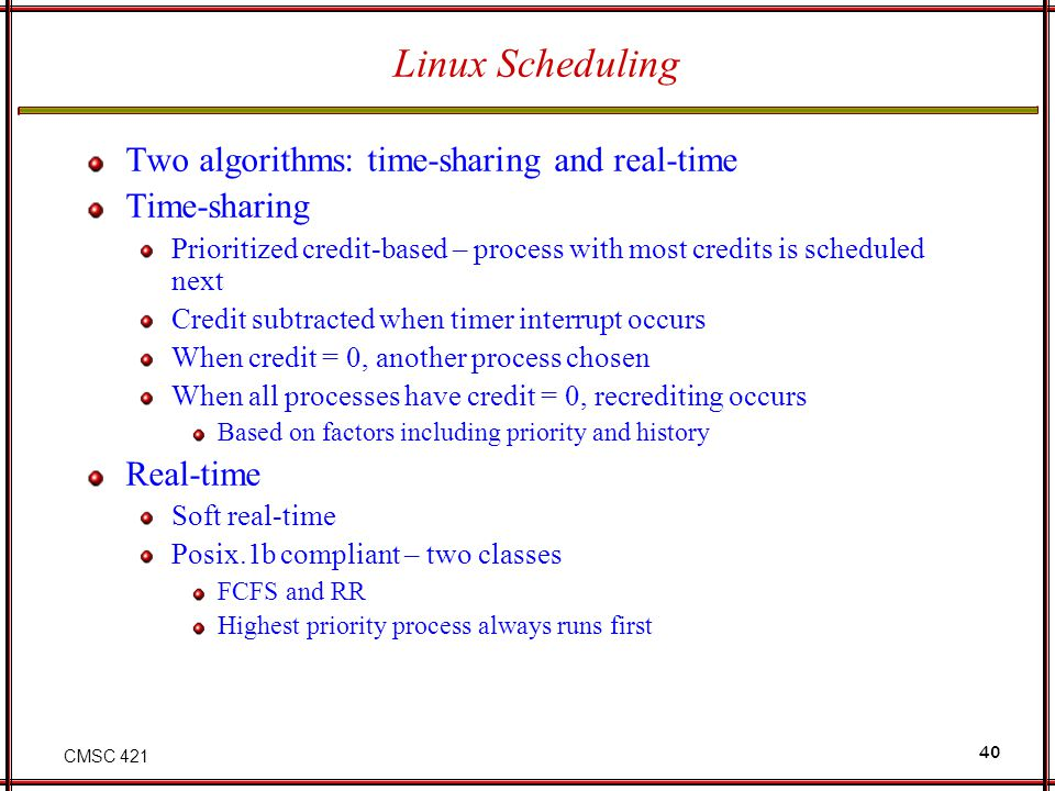 Linux Scheduling Two algorithms: time-sharing and real-time