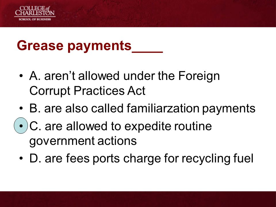 Grease payments____ A. aren't allowed under the Foreign Corrupt Practices Act. B. are also called familiarzation payments.