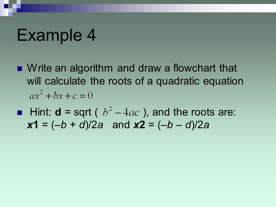 Example 4 Write an algorithm and draw a flowchart that will calculate the roots of a quadratic equation.