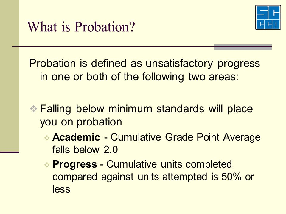 What is Probation Probation is defined as unsatisfactory progress in one or both of the following two areas: