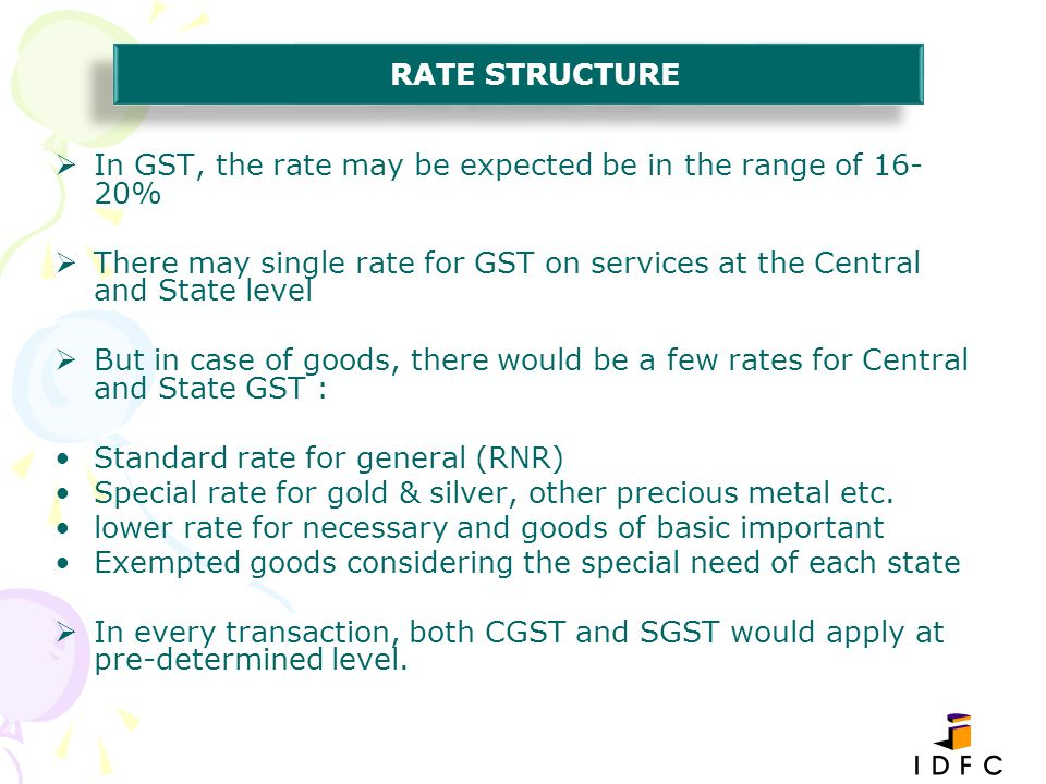 RATE STRUCTURE In GST, the rate may be expected be in the range of 16-20% There may single rate for GST on services at the Central and State level.
