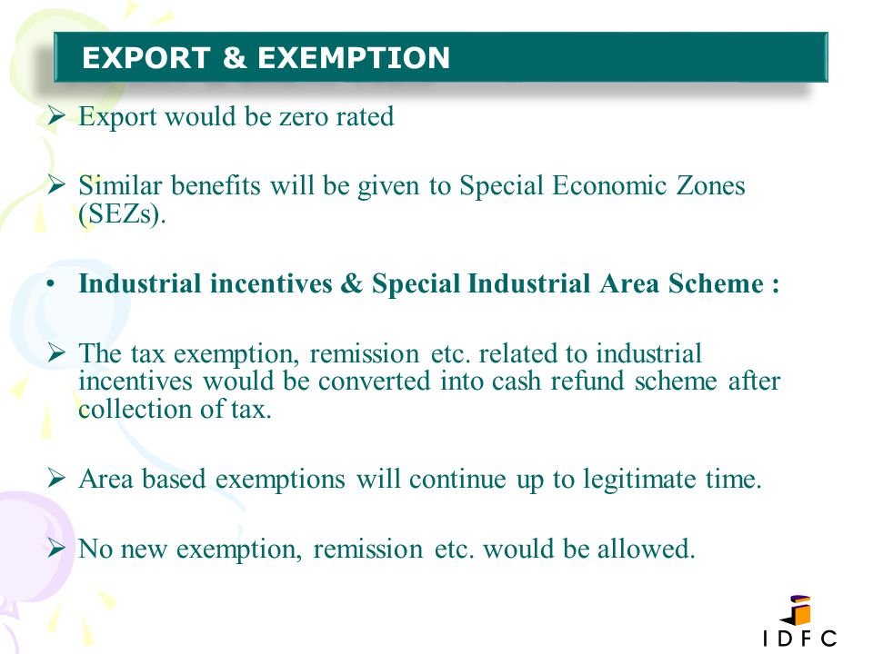EXPORT & EXEMPTION Export would be zero rated. Similar benefits will be given to Special Economic Zones (SEZs).