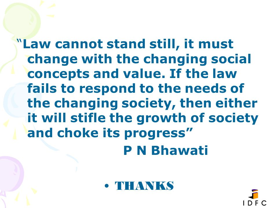 Law cannot stand still, it must change with the changing social concepts and value. If the law fails to respond to the needs of the changing society, then either it will stifle the growth of society and choke its progress
