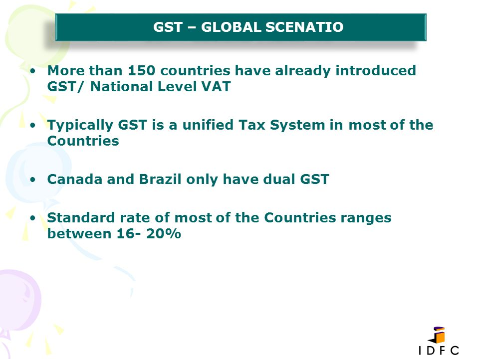 GST – GLOBAL SCENATIO More than 150 countries have already introduced GST/ National Level VAT.