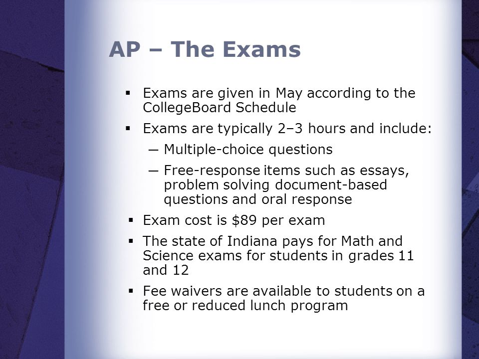 AP – The Exams Exams are given in May according to the CollegeBoard Schedule. Exams are typically 2–3 hours and include: