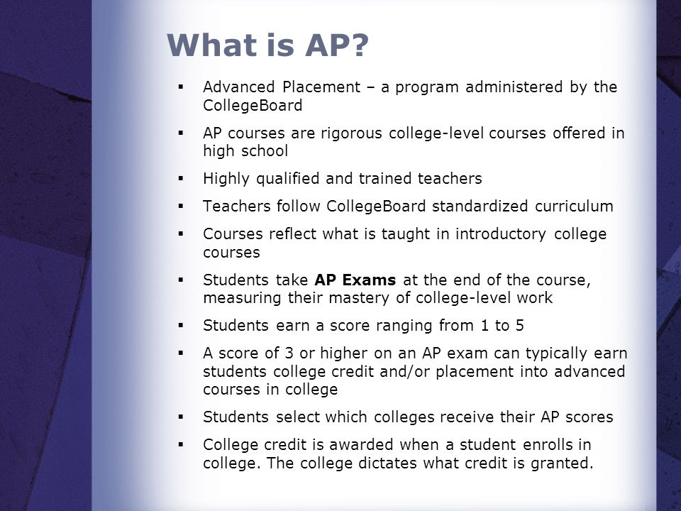 What is AP Advanced Placement – a program administered by the CollegeBoard. AP courses are rigorous college-level courses offered in high school.