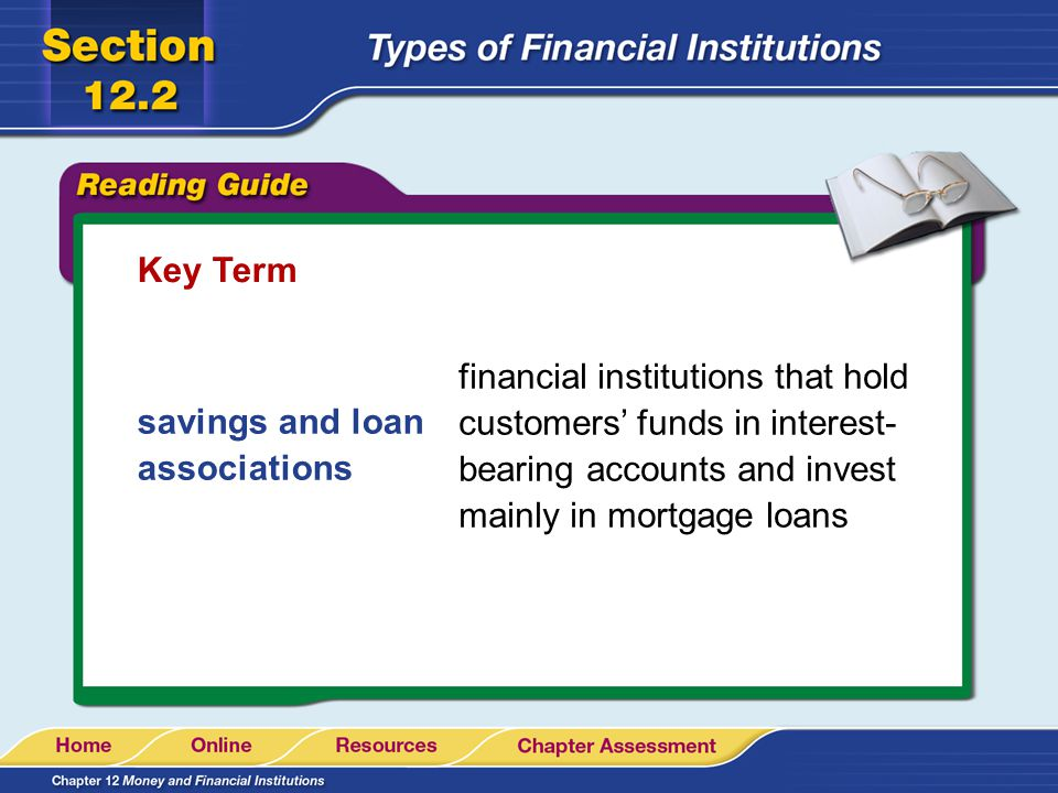 Key Term financial institutions that hold customers' funds in interest- bearing accounts and invest mainly in mortgage loans.
