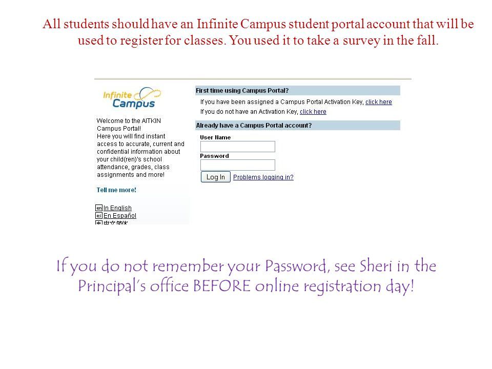 All students should have an Infinite Campus student portal account that will be used to register for classes. You used it to take a survey in the fall.
