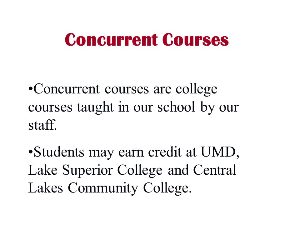 Concurrent Courses Concurrent courses are college courses taught in our school by our staff.
