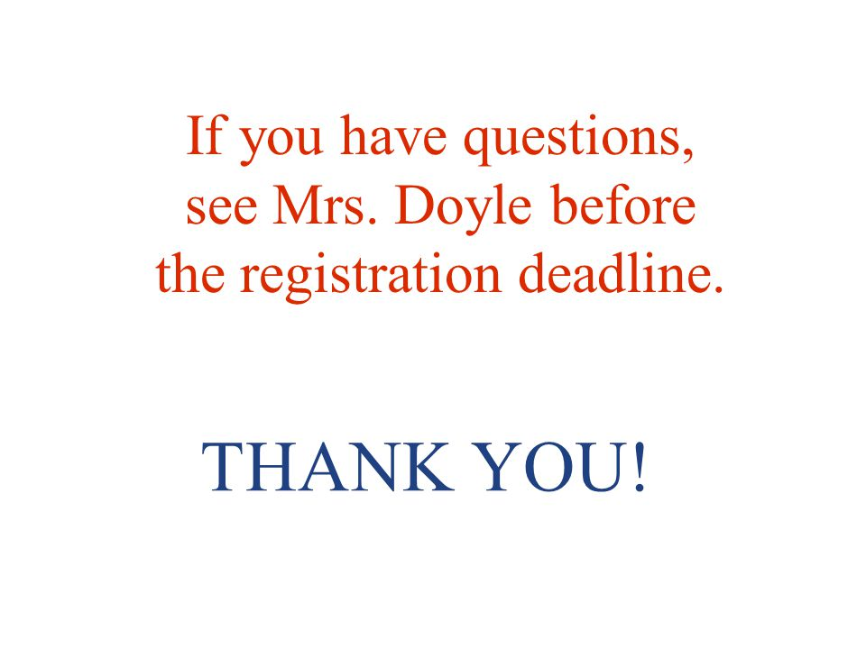 If you have questions, see Mrs. Doyle before the registration deadline.