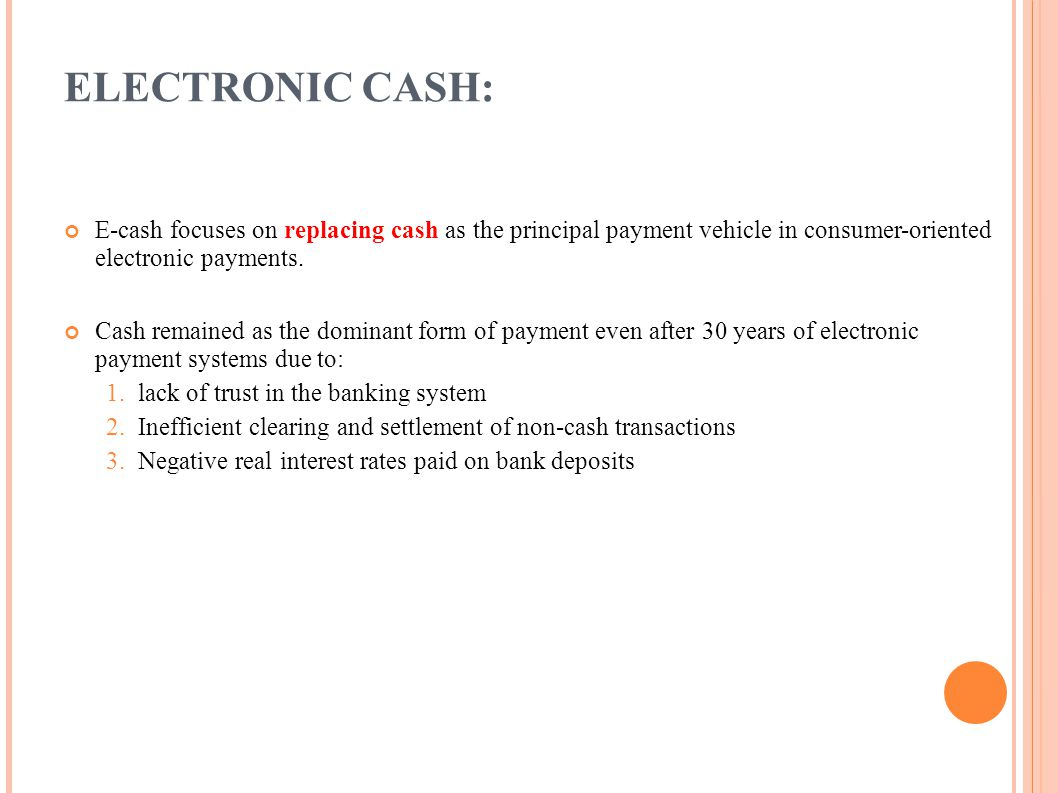 ELECTRONIC CASH: E-cash focuses on replacing cash as the principal payment vehicle in consumer-oriented electronic payments.