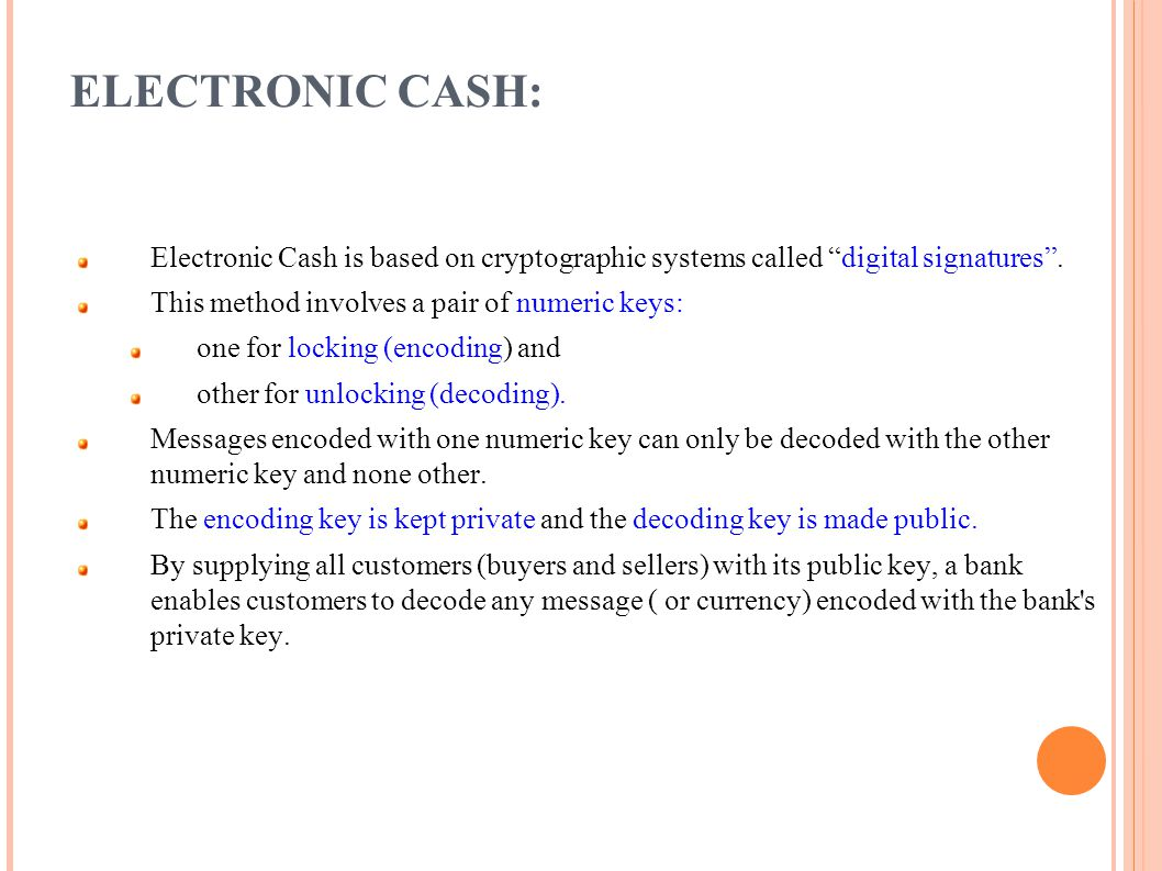 ELECTRONIC CASH: Electronic Cash is based on cryptographic systems called digital signatures . This method involves a pair of numeric keys: