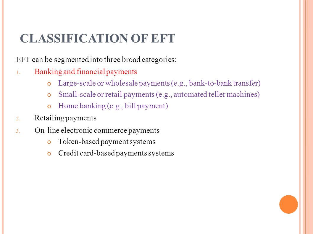 CLASSIFICATION OF EFT EFT can be segmented into three broad categories: Banking and financial payments.