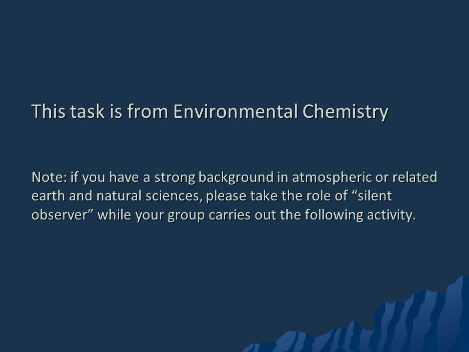 This task is from Environmental Chemistry Note: if you have a strong background in atmospheric or related earth and natural sciences, please take the role of silent observer while your group carries out the following activity.