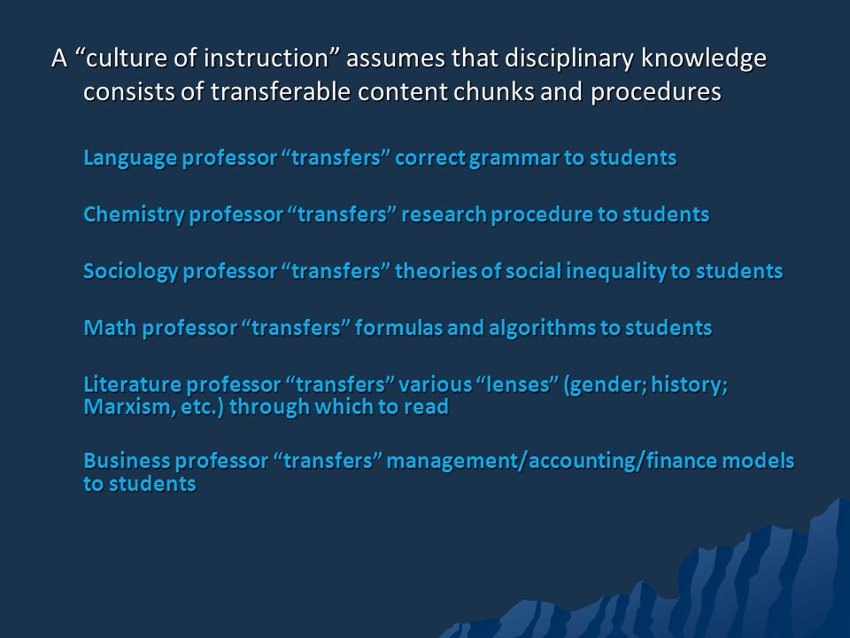A culture of instruction assumes that disciplinary knowledge consists of transferable content chunks and procedures