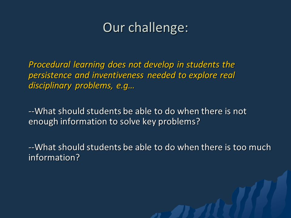 Our challenge: Procedural learning does not develop in students the persistence and inventiveness needed to explore real disciplinary problems, e.g…