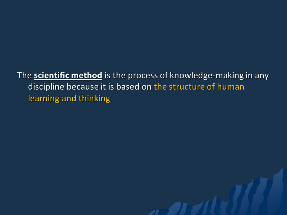 The scientific method is the process of knowledge-making in any discipline because it is based on the structure of human learning and thinking