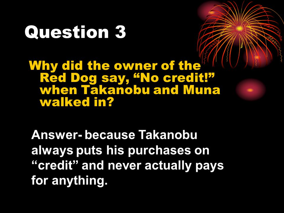 Question 3 Why did the owner of the Red Dog say, No credit! when Takanobu and Muna walked in