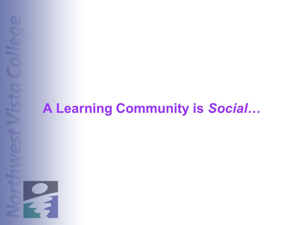 A Learning Community is Social…