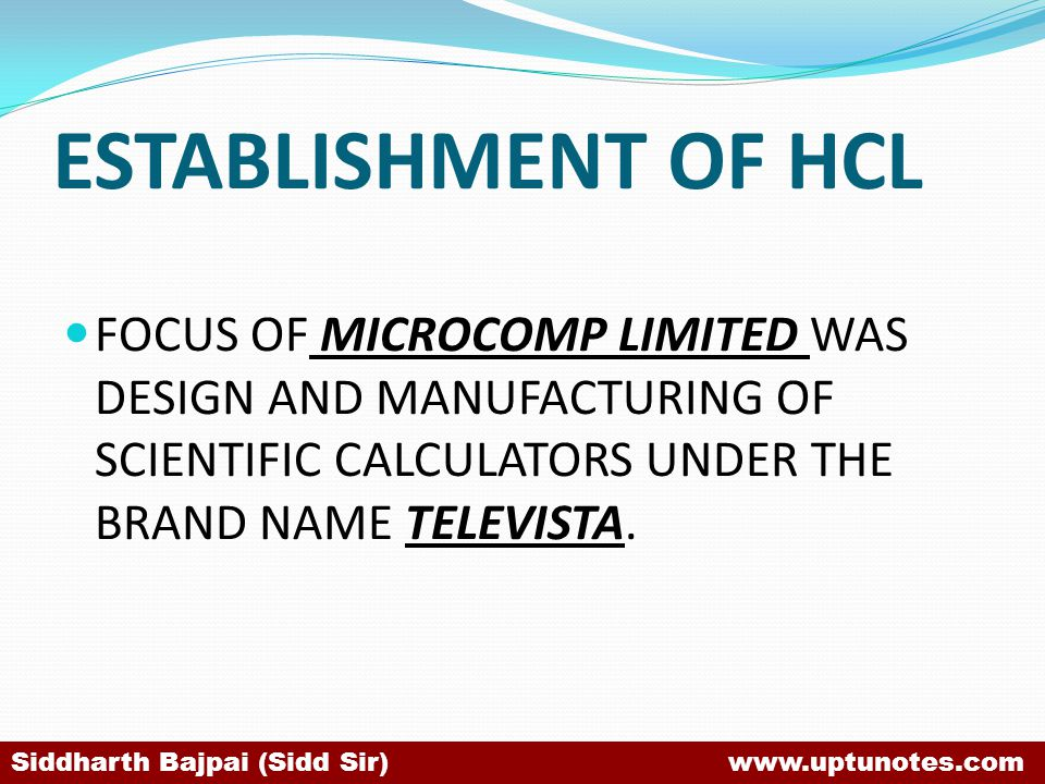 ESTABLISHMENT OF HCL FOCUS OF MICROCOMP LIMITED WAS DESIGN AND MANUFACTURING OF SCIENTIFIC CALCULATORS UNDER THE BRAND NAME TELEVISTA.