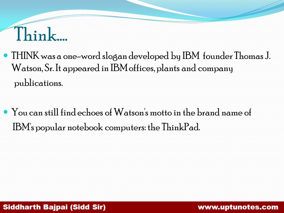 Think…. THINK was a one-word slogan developed by IBM founder Thomas J. Watson, Sr. It appeared in IBM offices, plants and company.
