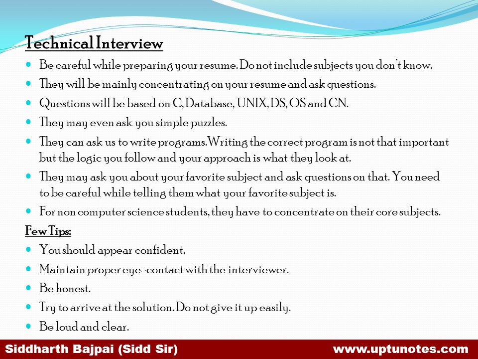 Technical Interview Be careful while preparing your resume. Do not include subjects you don't know.