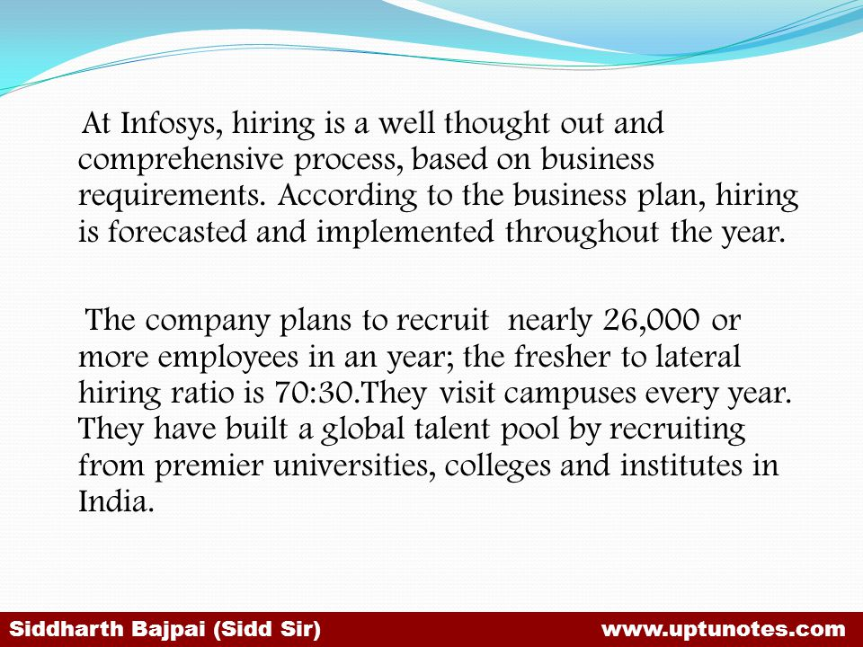 At Infosys, hiring is a well thought out and comprehensive process, based on business requirements. According to the business plan, hiring is forecasted and implemented throughout the year.