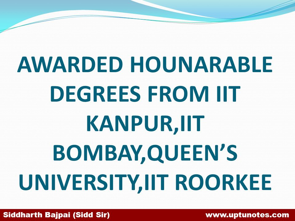 AWARDED HOUNARABLE DEGREES FROM IIT KANPUR,IIT BOMBAY,QUEEN'S UNIVERSITY,IIT ROORKEE