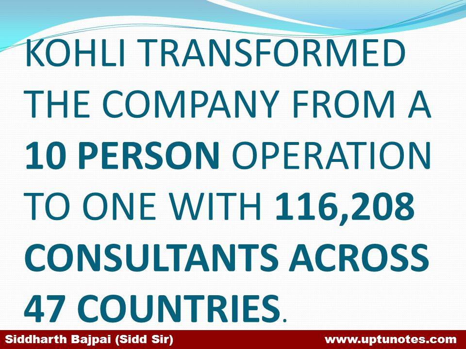 KOHLI TRANSFORMED THE COMPANY FROM A 10 PERSON OPERATION TO ONE WITH 116,208 CONSULTANTS ACROSS 47 COUNTRIES.