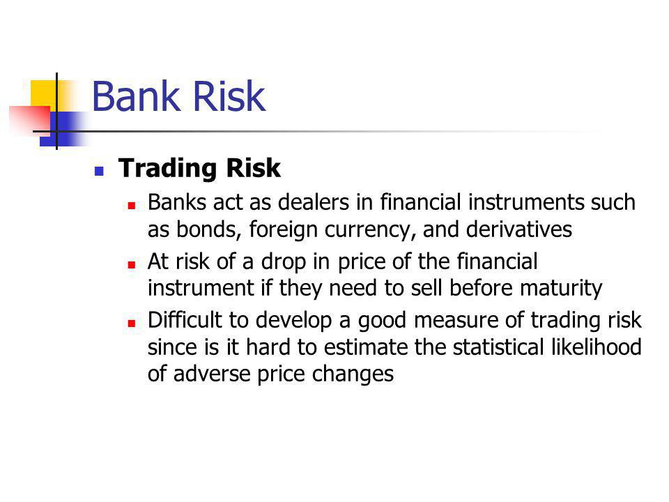 Bank Risk Trading Risk. Banks act as dealers in financial instruments such as bonds, foreign currency, and derivatives.