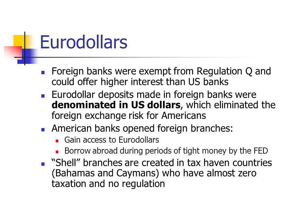 Eurodollars Foreign banks were exempt from Regulation Q and could offer higher interest than US banks.