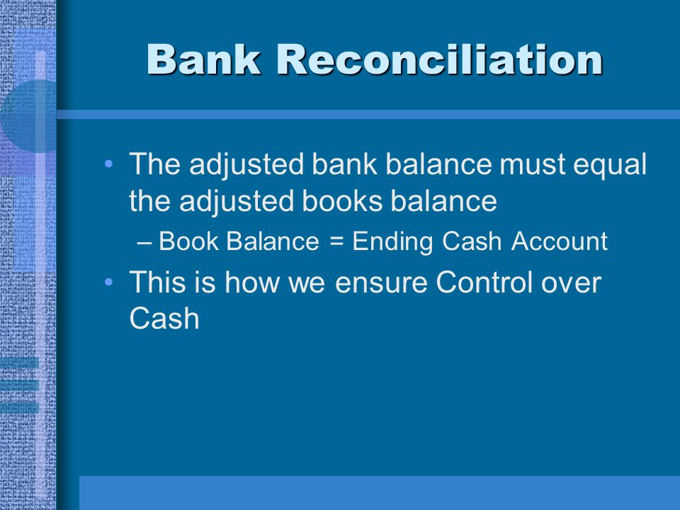 Bank Reconciliation The adjusted bank balance must equal the adjusted books balance. Book Balance = Ending Cash Account.