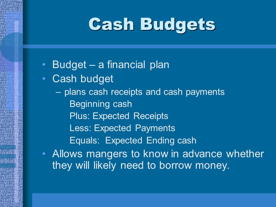 Cash Budgets Budget – a financial plan Cash budget