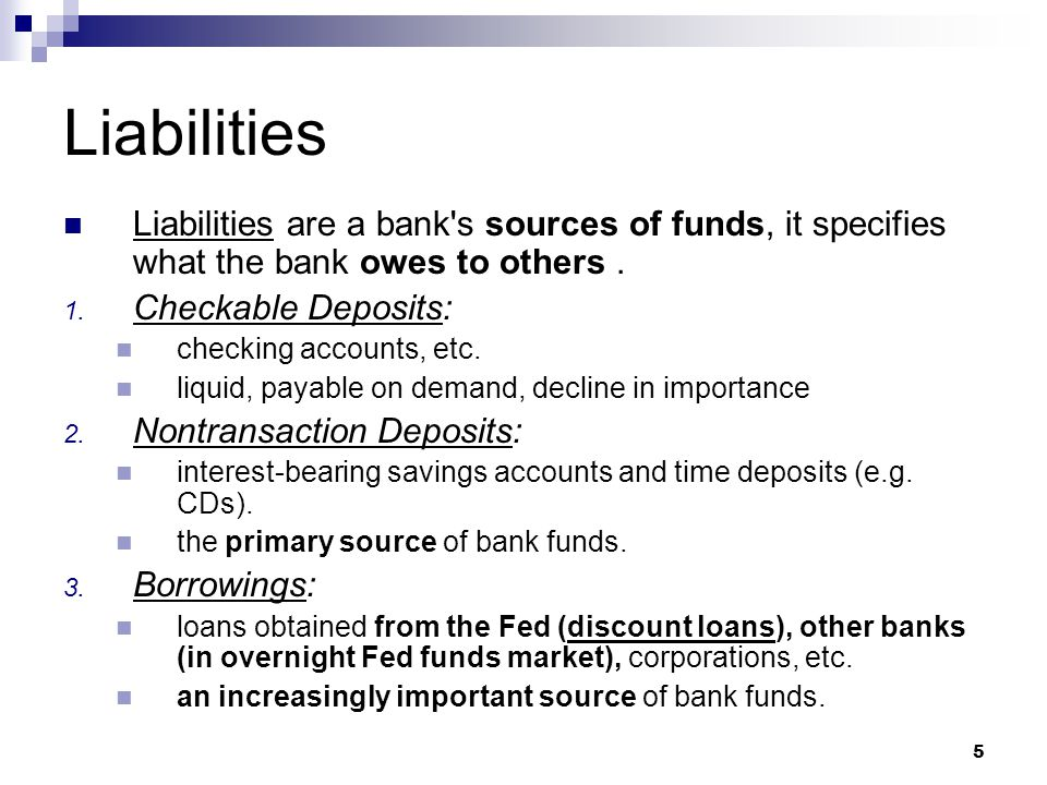 Liabilities Liabilities are a bank s sources of funds, it specifies what the bank owes to others . Checkable Deposits: